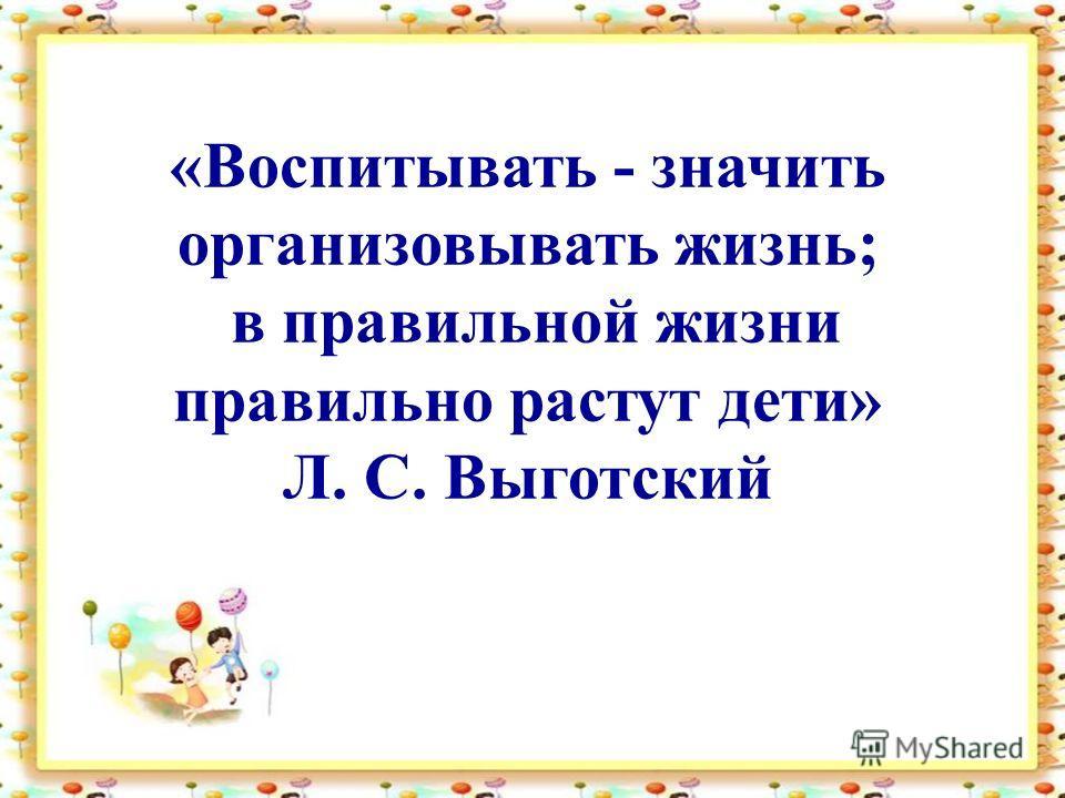 «Воспитывать - значить организовывать жизнь; в правильной жизни правильно растут дети» Л. С. Выготский