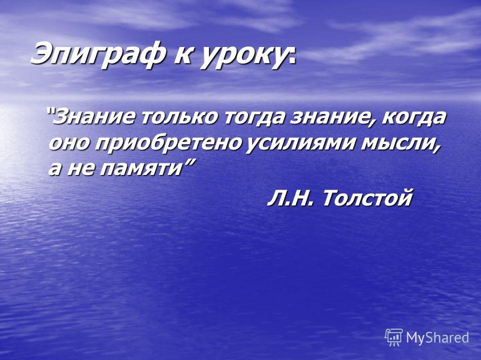Эпиграф к уроку: Знание только тогда знание, когда оно приобретено усилиями мысли, а не памяти Знание только тогда знание, когда оно приобретено усилиями мысли, а не памяти Л.Н. Толстой Л.Н. Толстой