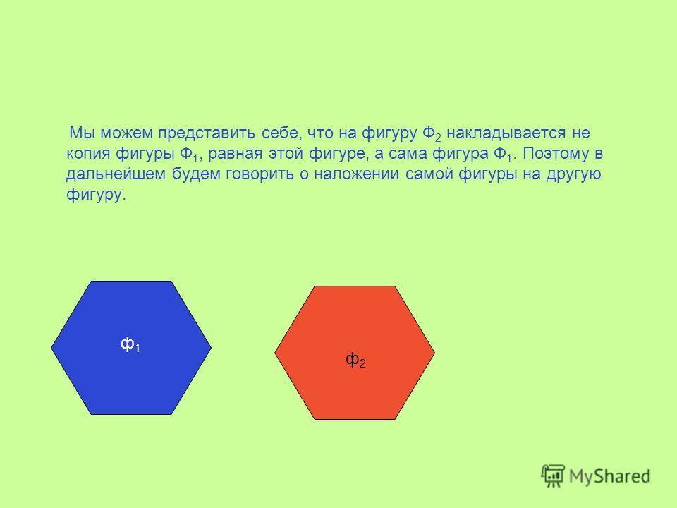Мы можем представить себе, что на фигуру Ф 2 накладывается не копия фигуры Ф 1, равная этой фигуре, а сама фигура Ф 1. Поэтому в дальнейшем будем говорить о наложении самой фигуры на другую фигуру. ф1ф1 ф2ф2