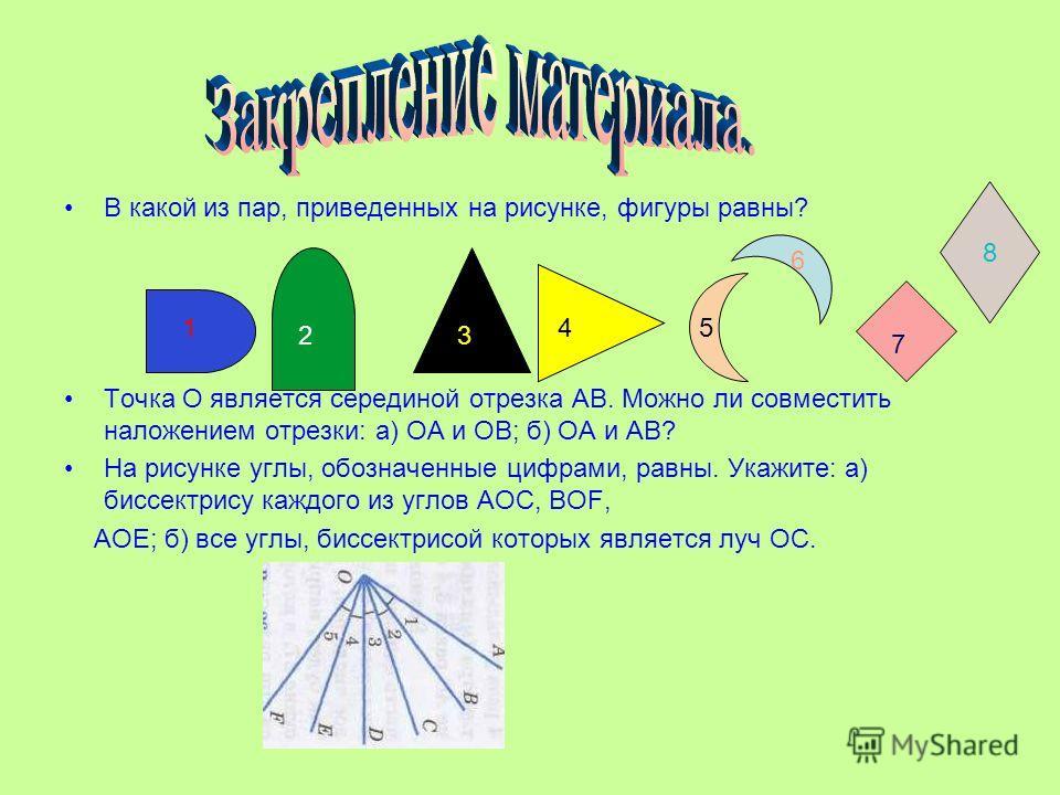 В какой из пар, приведенных на рисунке, фигуры равны? Точка О является серединой отрезка АВ. Можно ли совместить наложением отрезки: а) ОА и ОВ; б) ОА и АВ? На рисунке углы, обозначенные цифрами, равны. Укажите: а) биссектрису каждого из углов АОС, В