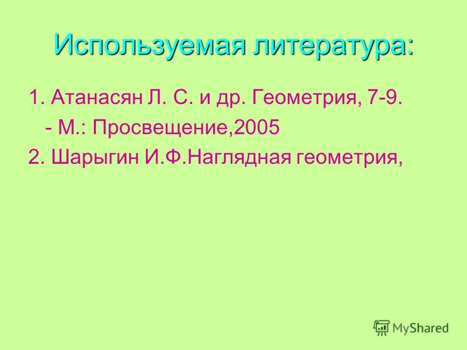 Используемая литература: 1. Атанасян Л. С. и др. Геометрия, 7-9. - М.: Просвещение,2005 2. Шарыгин И.Ф.Наглядная геометрия,