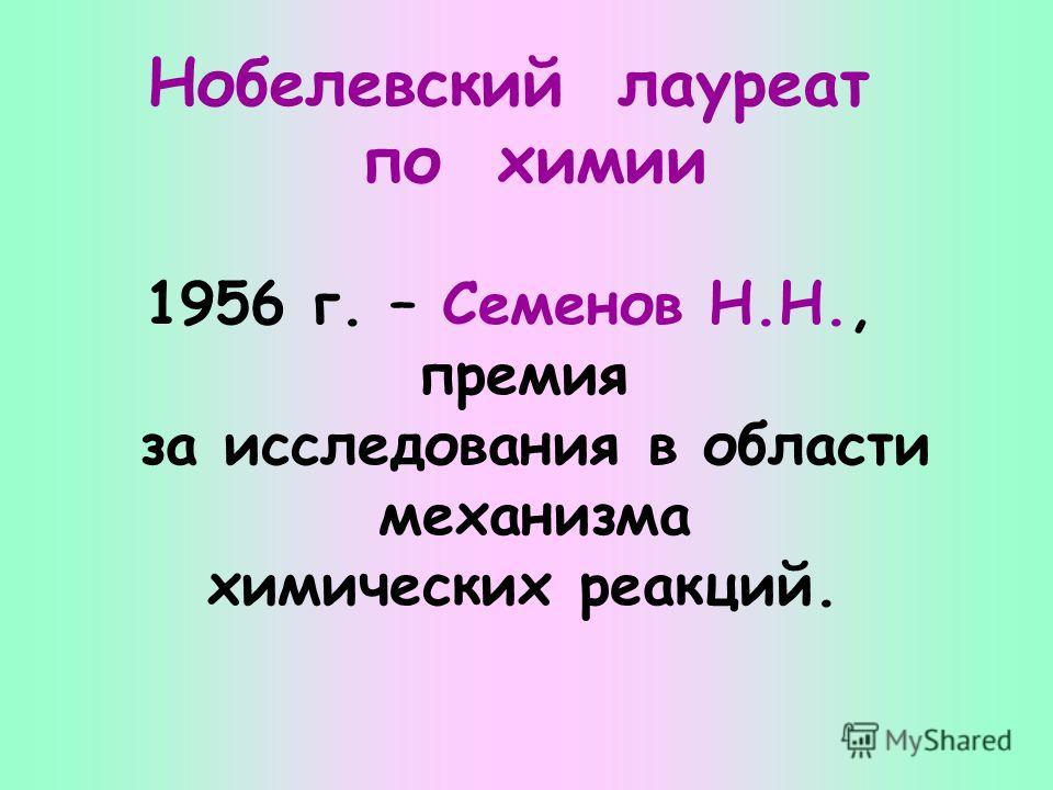 Нобелевский лауреат по химии 1956 г. – Семенов Н.Н., премия за исследования в области механизма химических реакций.