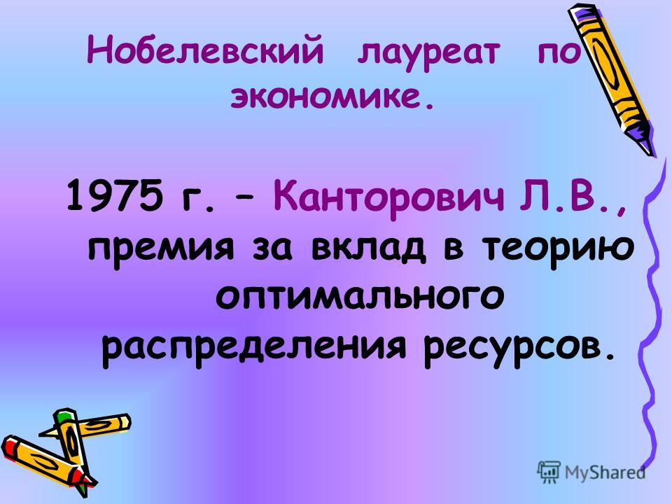 Нобелевский лауреат по экономике. 1975 г. – Канторович Л.В., премия за вклад в теорию оптимального распределения ресурсов.