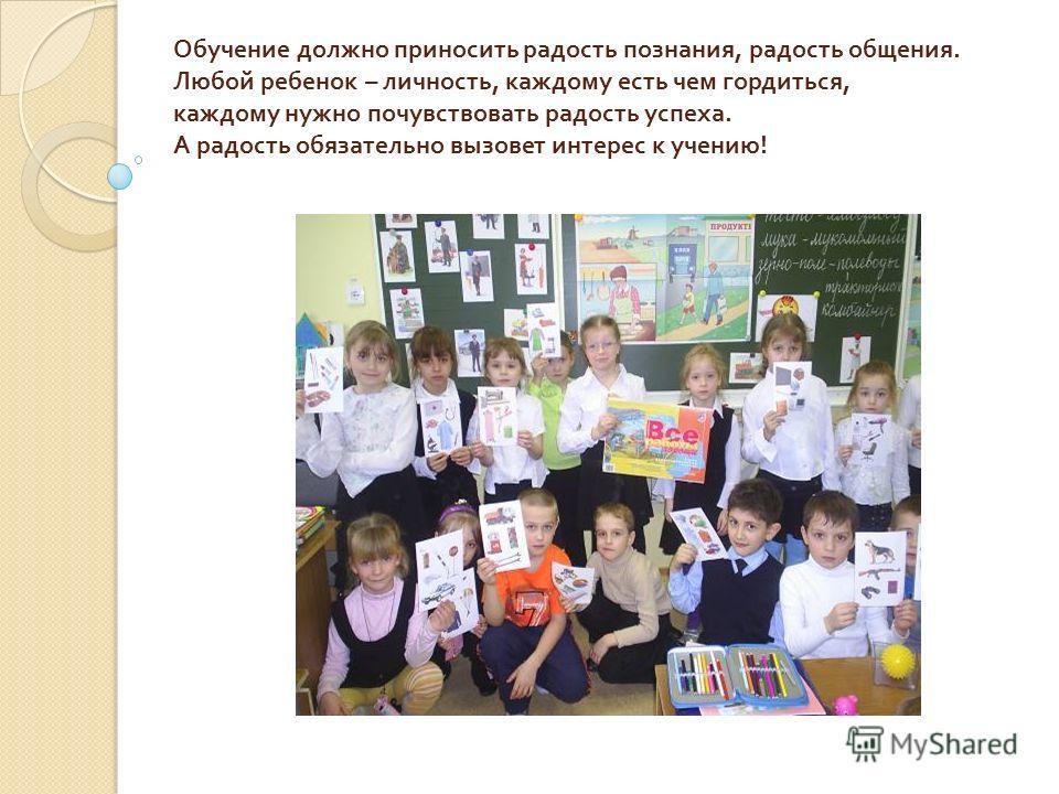 Обучение должно приносить радость познания, радость общения. Любой ребенок – личность, каждому есть чем гордиться, каждому нужно почувствовать радость успеха. А радость обязательно вызовет интерес к учению!