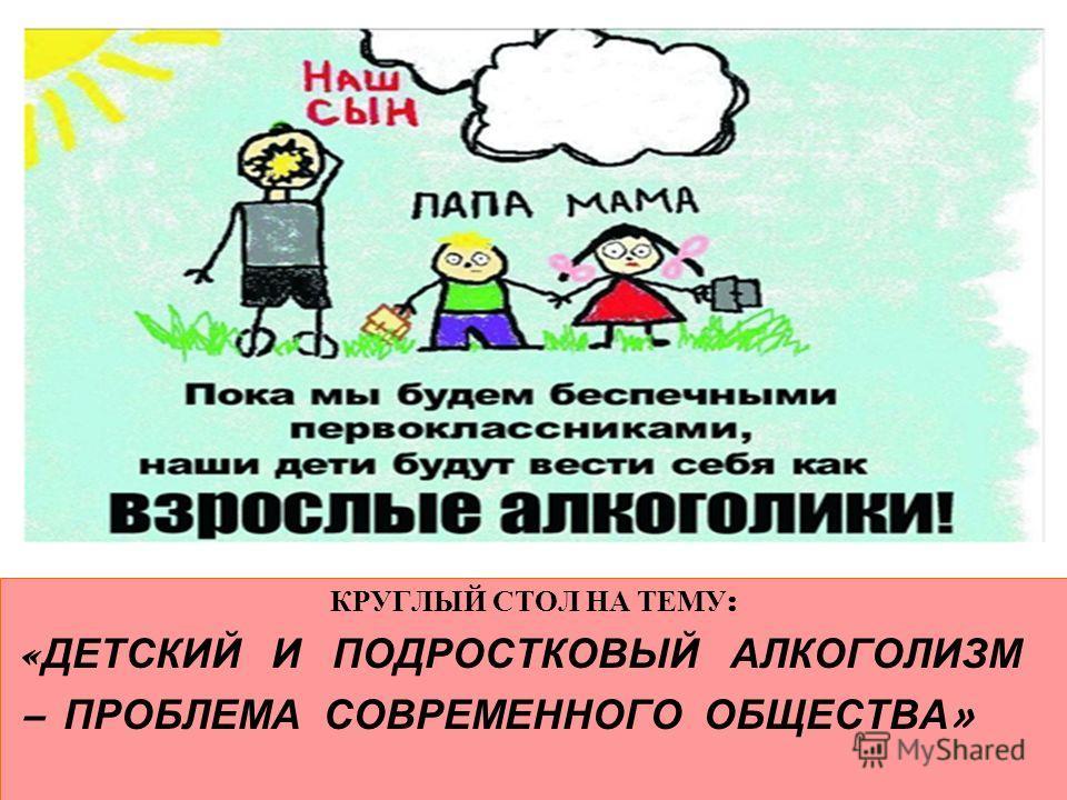КРУГЛЫЙ СТОЛ НА ТЕМУ : « ДЕТСКИЙ И ПОДРОСТКОВЫЙ АЛКОГОЛИЗМ – ПРОБЛЕМА СОВРЕМЕННОГО ОБЩЕСТВА »