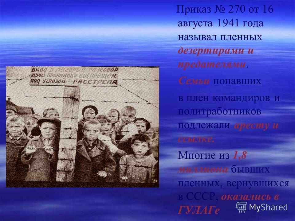 Приказ 270 от 16 августа 1941 года называл пленных дезертирами и предателями. Семьи попавших в плен командиров и политработников подлежали аресту и ссылке. Многие из 1,8 миллиона бывших пленных, вернувшихся в СССР, оказались в ГУЛАГе