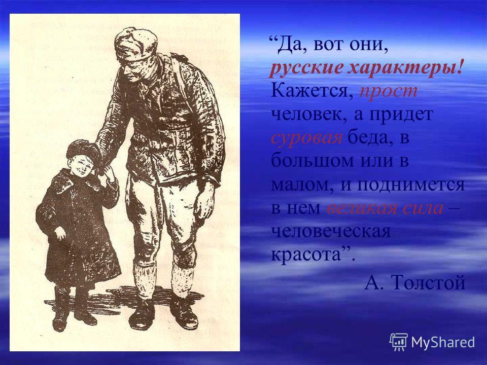 Да, вот они, русские характеры! Кажется, прост человек, а придет суровая беда, в большом или в малом, и поднимется в нем великая сила – человеческая красота. А. Толстой