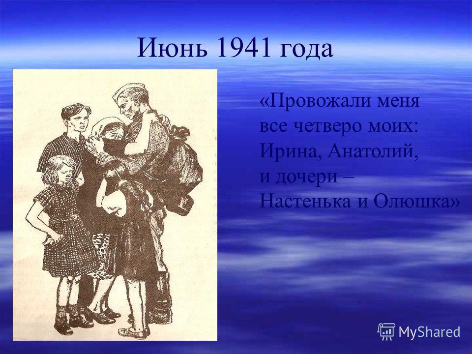 Июнь 1941 года «Провожали меня все четверо моих: Ирина, Анатолий, и дочери – Настенька и Олюшка»