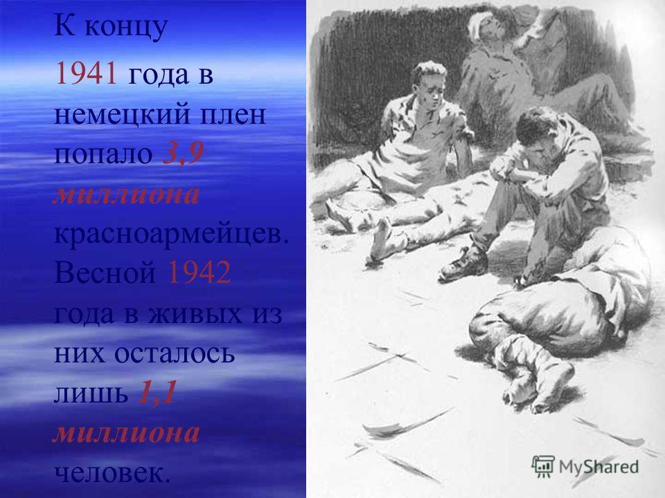 К концу 1941 года в немецкий плен попало 3,9 миллиона красноармейцев. Весной 1942 года в живых из них осталось лишь 1,1 миллиона человек.