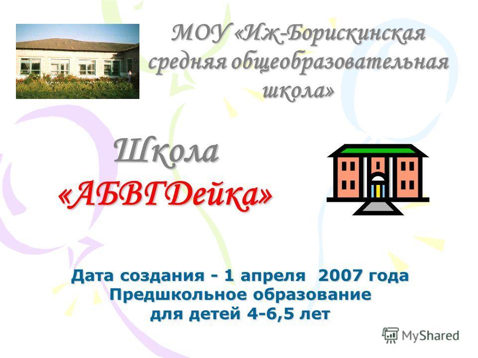 МОУ «Иж-Борискинская средняя общеобразовательная школа» Дата создания - 1 апреля 2007 года Предшкольное образование для детей 4-6,5 лет Школа «АБВГДейка»
