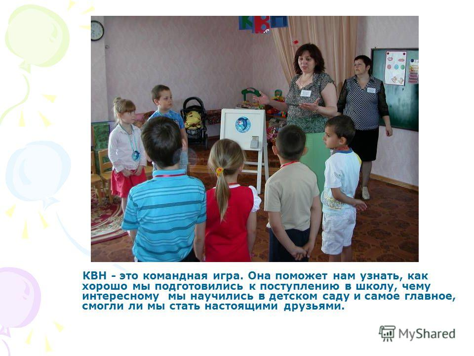 КВН - это командная игра. Она поможет нам узнать, как хорошо мы подготовились к поступлению в школу, чему интересному мы научились в детском саду и самое главное, смогли ли мы стать настоящими друзьями.