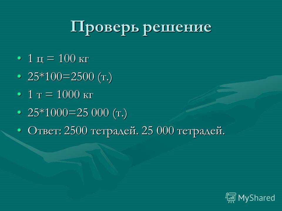 Проверь решение 1 ц = 100 кг1 ц = 100 кг 25*100=2500 (т.)25*100=2500 (т.) 1 т = 1000 кг1 т = 1000 кг 25*1000=25 000 (т.)25*1000=25 000 (т.) Ответ: 2500 тетрадей. 25 000 тетрадей.Ответ: 2500 тетрадей. 25 000 тетрадей.
