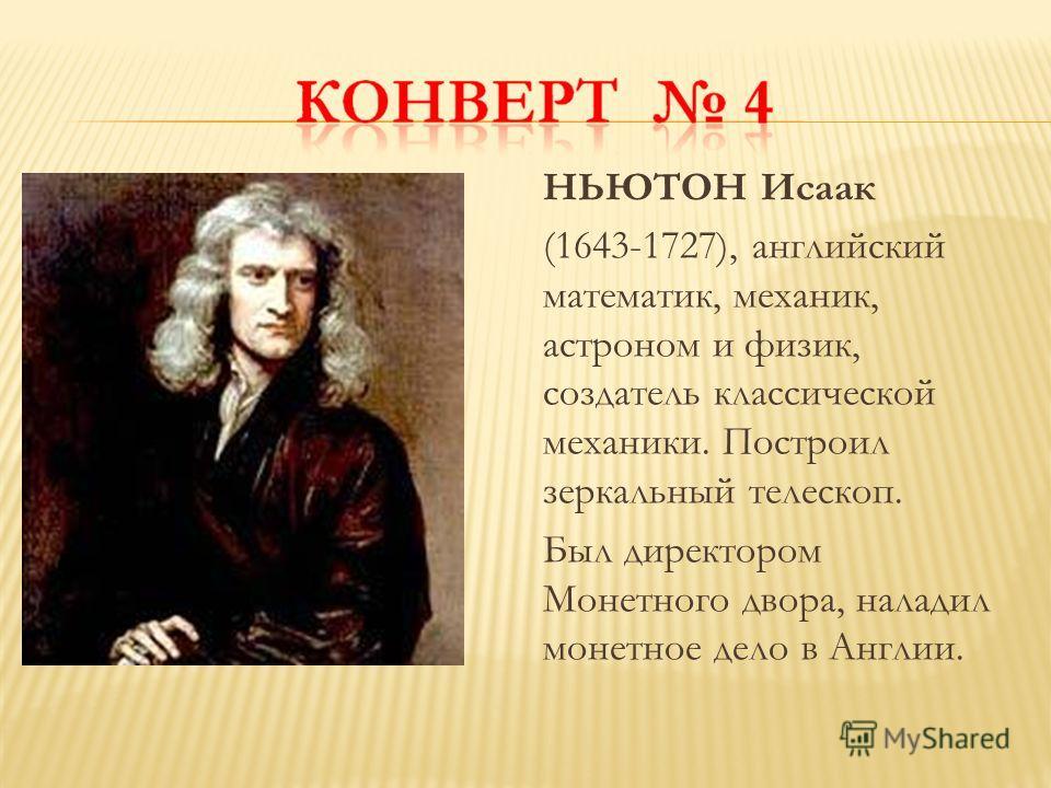 НЬЮТОН Исаак (1643-1727), английский математик, механик, астроном и физик, создатель классической механики. Построил зеркальный телескоп. Был директором Монетного двора, наладил монетное дело в Англии.