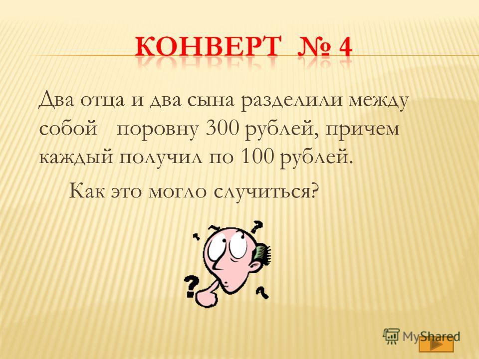 Два отца и два сына разделили между собой поровну 300 рублей, причем каждый получил по 100 рублей. Как это могло случиться?