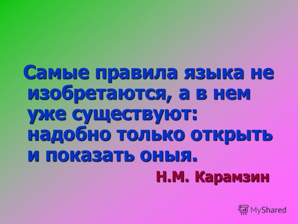 Самые правила языка не изобретаются, а в нем уже существуют: надобно только открыть и показать оныя. Н.М. Карамзин Самые правила языка не изобретаются, а в нем уже существуют: надобно только открыть и показать оныя. Н.М. Карамзин