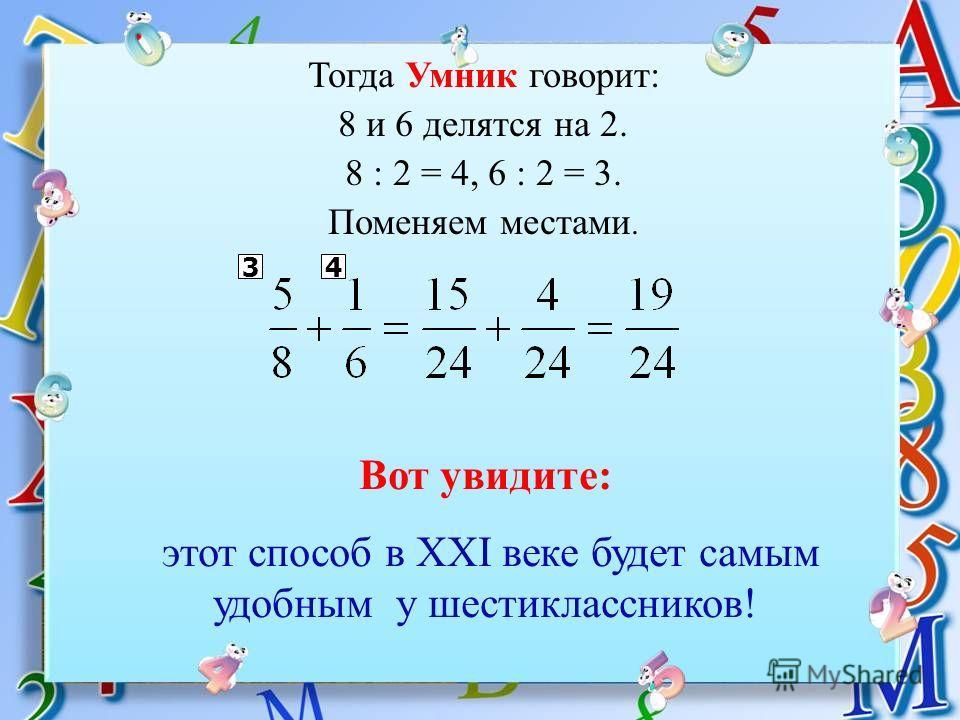 Тогда Умник говорит: 8 и 6 делятся на 2. 8 : 2 = 4, 6 : 2 = 3. Поменяем местами. 34 Вот увидите: этот способ в XXI веке будет самым удобным у шестиклассников!