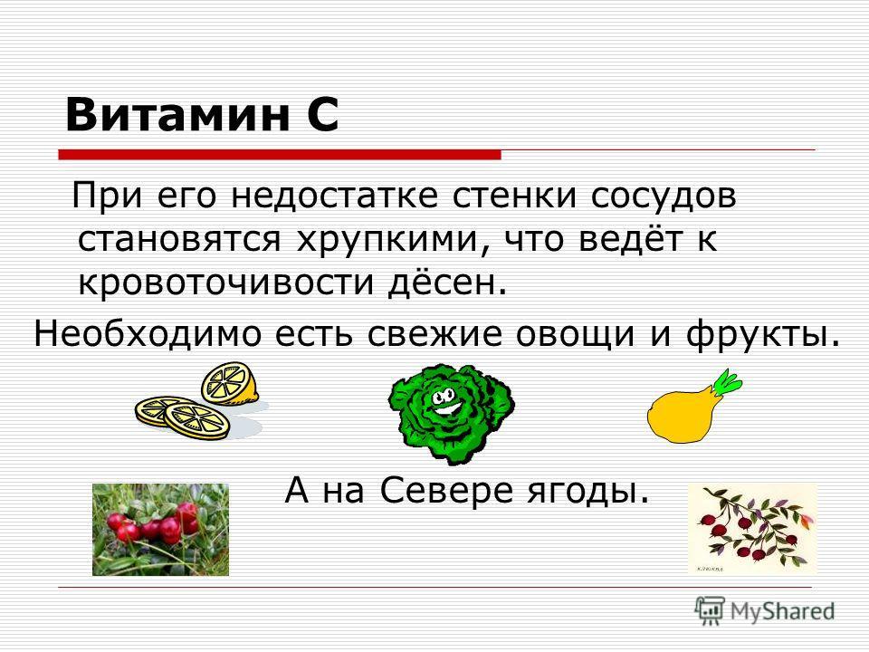 Витамин С При его недостатке стенки сосудов становятся хрупкими, что ведёт к кровоточивости дёсен. Необходимо есть свежие овощи и фрукты. А на Севере ягоды.