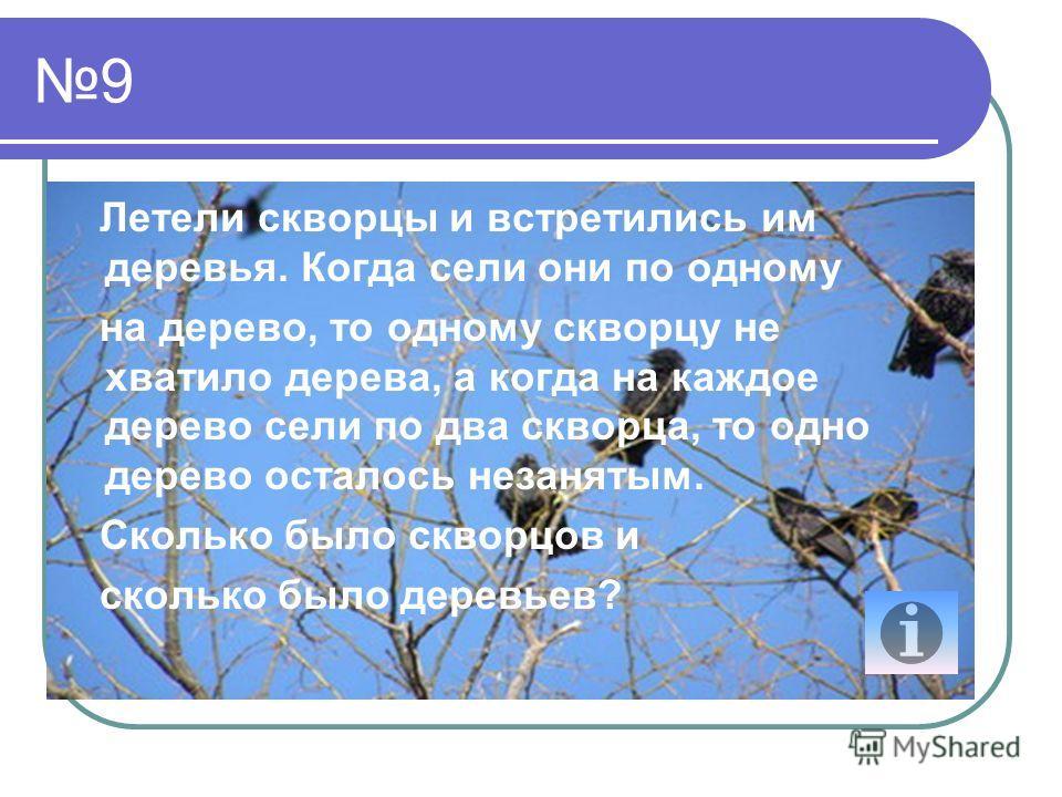 9 Летели скворцы и встретились им деревья. Когда сели они по одному на дерево, то одному скворцу не хватило дерева, а когда на каждое дерево сели по два скворца, то одно дерево осталось незанятым. Сколько было скворцов и сколько было деревьев?