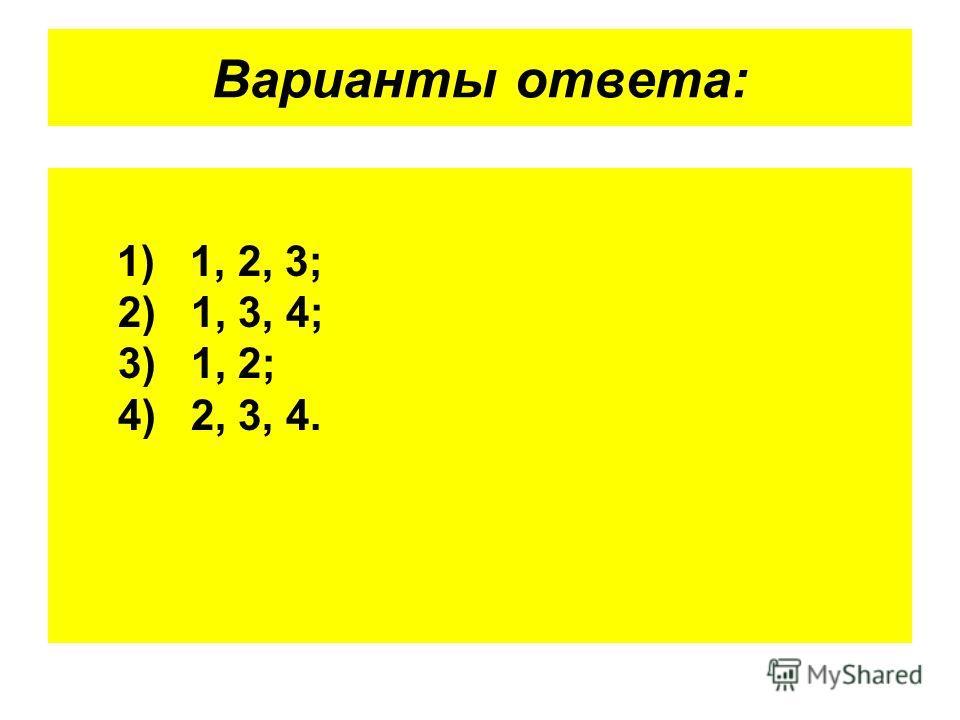 Варианты ответа: 1) 1, 2, 3; 2) 1, 3, 4; 3) 1, 2; 4) 2, 3, 4.