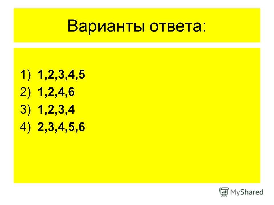 Варианты ответа: 1) 1,2,3,4,5 2) 1,2,4,6 3) 1,2,3,4 4) 2,3,4,5,6