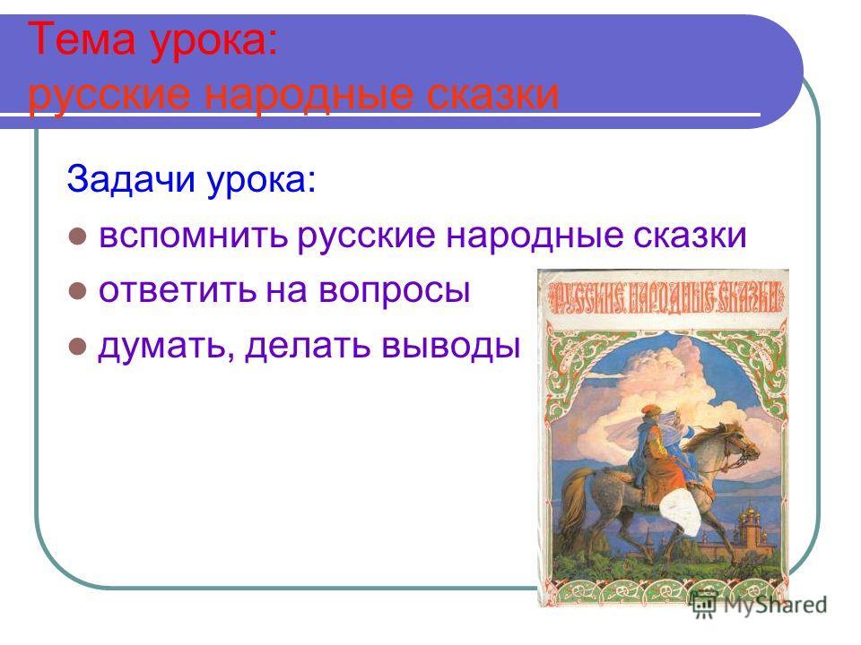 Тема урока: русские народные сказки Задачи урока: вспомнить русские народные сказки ответить на вопросы думать, делать выводы