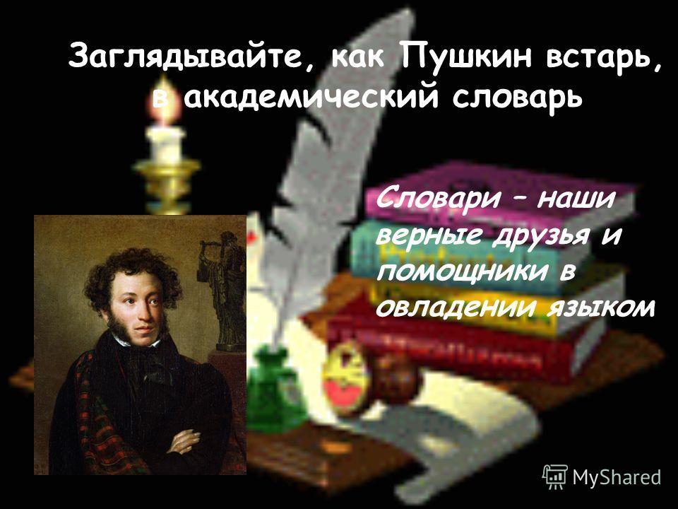 Заглядывайте, как Пушкин встарь, в академический словарь Словари – наши верные друзья и помощники в овладении языком