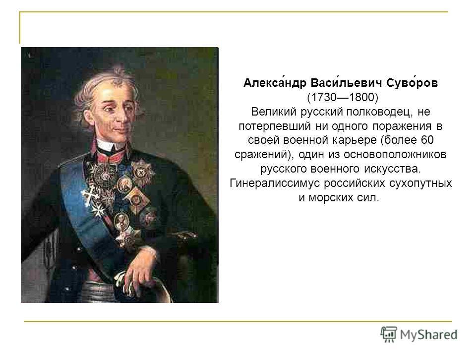 Алекса́ндр Васи́льевич Суво́ров (17301800) Великий русский полководец, не потерпевший ни одного поражения в своей военной карьере (более 60 сражений), один из основоположников русского военного искусства. Гинералиссимус российских сухопутных и морски