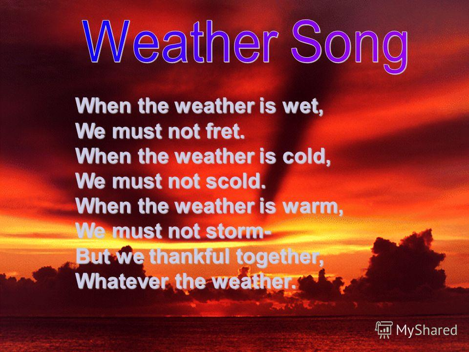 When the weather is wet, We must not fret. When the weather is cold, We must not scold. When the weather is warm, We must not storm- But we thankful together, Whatever the weather.