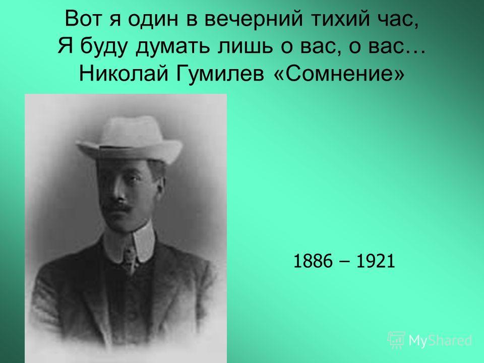 Вот я один в вечерний тихий час, Я буду думать лишь о вас, о вас… Николай Гумилев «Сомнение» 1886 – 1921
