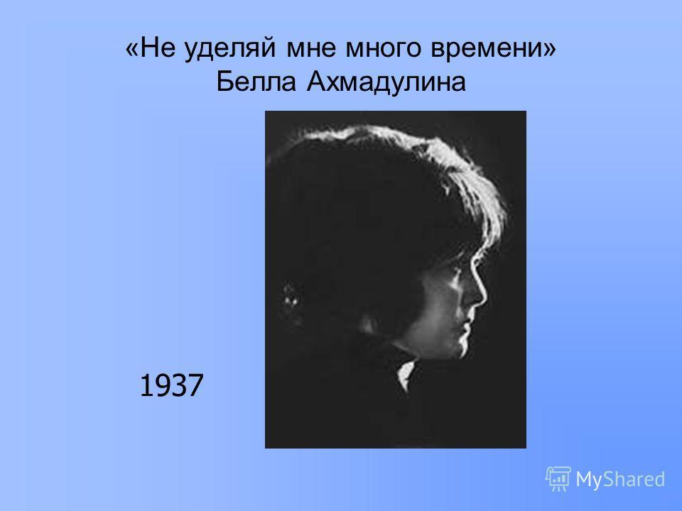 «Не уделяй мне много времени» Белла Ахмадулина 1937