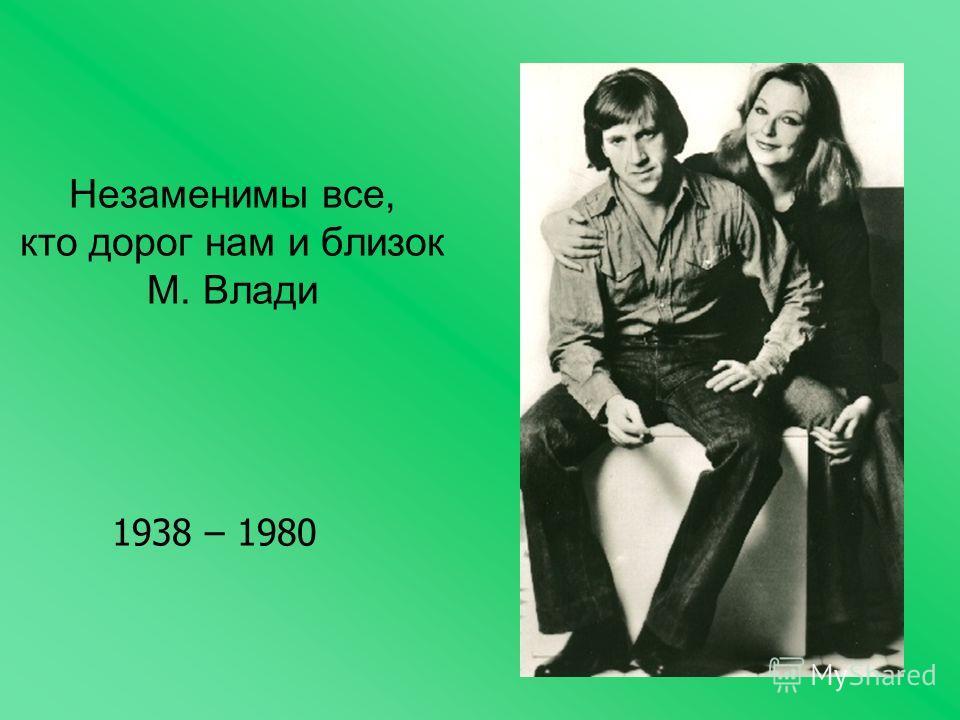Незаменимы все, кто дорог нам и близок М. Влади 1938 – 1980