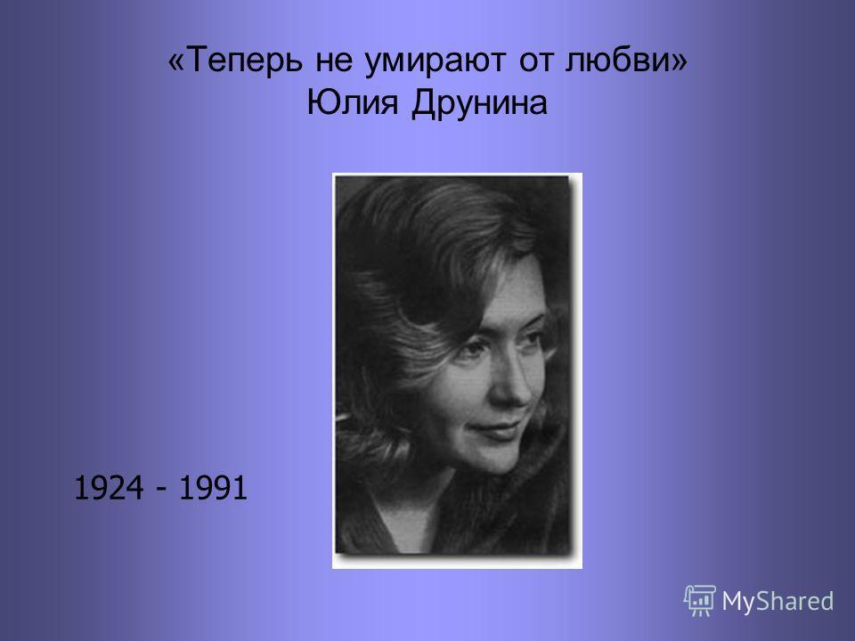 «Теперь не умирают от любви» Юлия Друнина 1924 - 1991