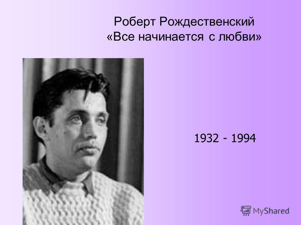 Роберт Рождественский «Все начинается с любви» 1932 - 1994
