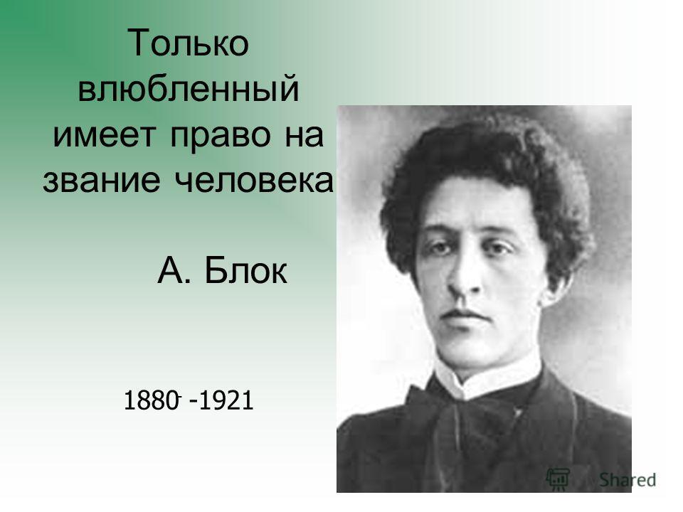 Только влюбленный имеет право на звание человека А. Блок 1880 -1921 -