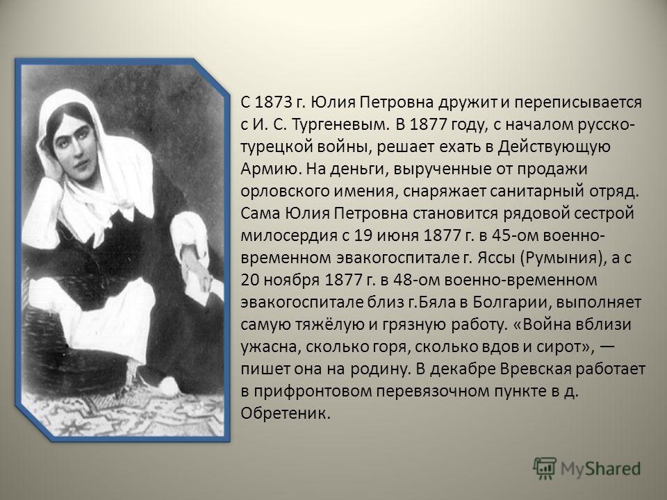 С 1873 г. Юлия Петровна дружит и переписывается с И. С. Тургеневым. В 1877 году, с началом русско- турецкой войны, решает ехать в Действующую Армию. На деньги, вырученные от продажи орловского имения, снаряжает санитарный отряд. Сама Юлия Петровна ст