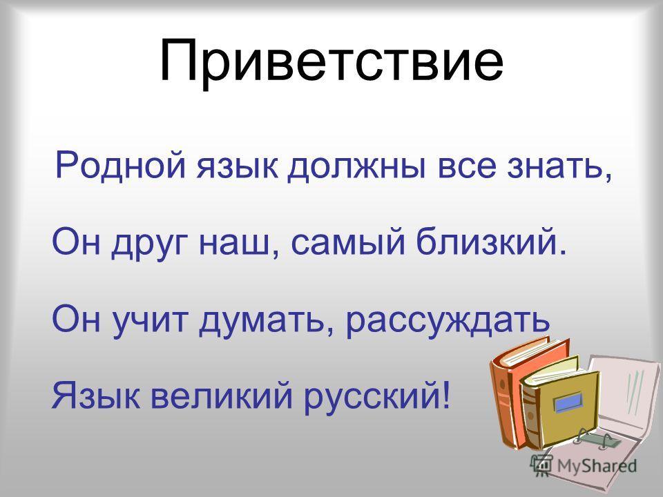 Приветствие Родной язык должны все знать, Он друг наш, самый близкий. Он учит думать, рассуждать Язык великий русский!