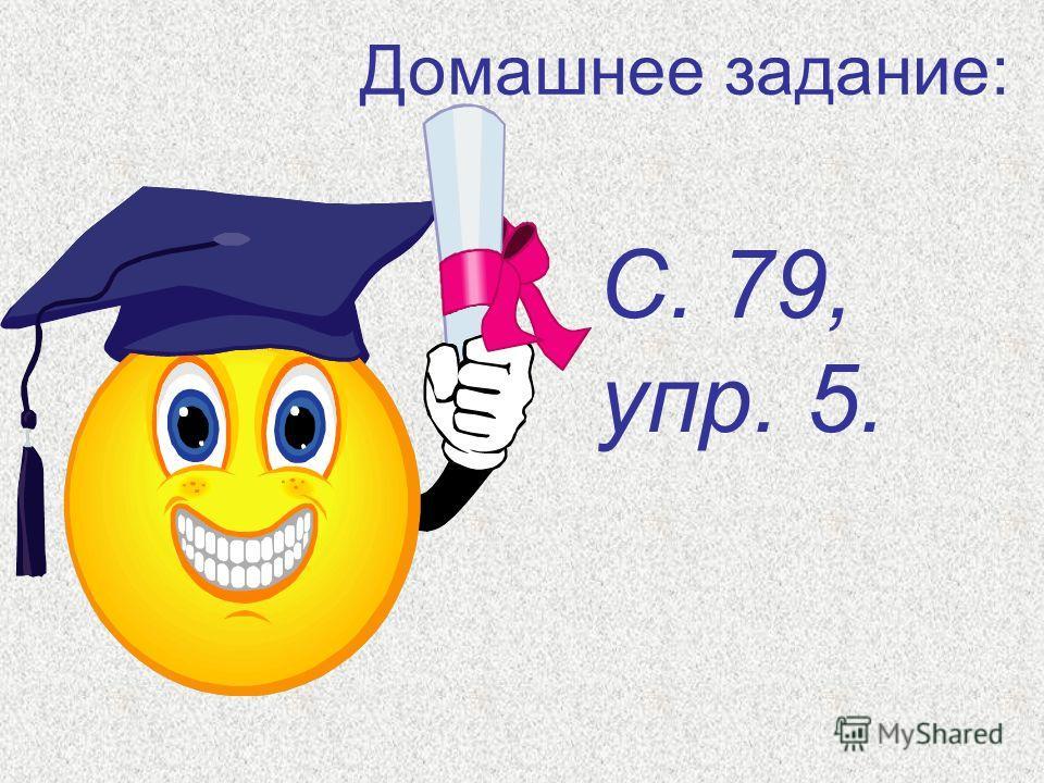 Домашнее задание: С. 79, упр. 5.