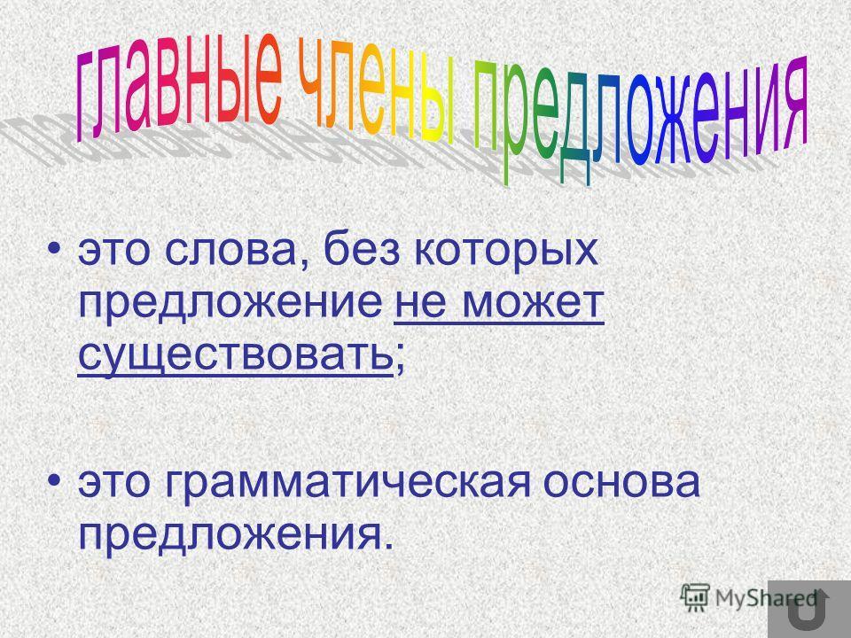 это слова, без которых предложение не может существовать; это грамматическая основа предложения.