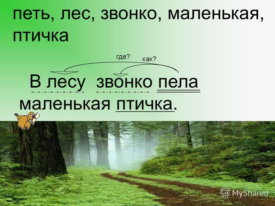 петь, лес, звонко, маленькая, птичка В лесу звонко пела маленькая птичка. где? как?