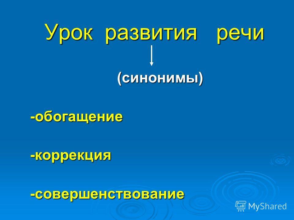 Урок развития речи Урок развития речи (синонимы) (синонимы)-обогащение-коррекция-совершенствование