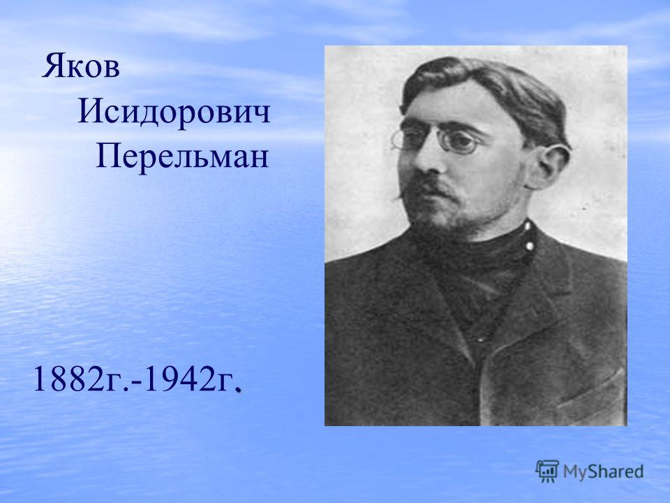 . Яков Исидорович Перельман 1882г.-1942г.