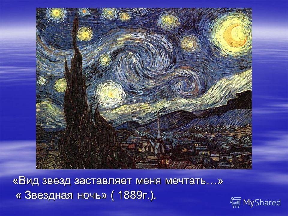 «Вид звезд заставляет меня мечтать…» « Звездная ночь» ( 1889г.). « Звездная ночь» ( 1889г.).