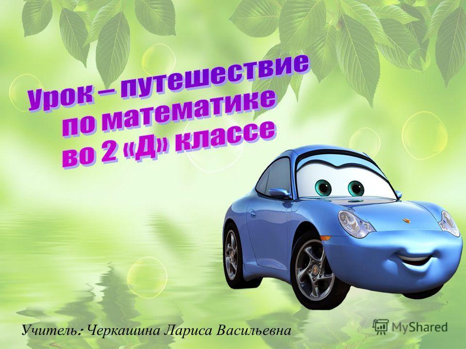 Учитель : Черкашина Лариса Васильевна