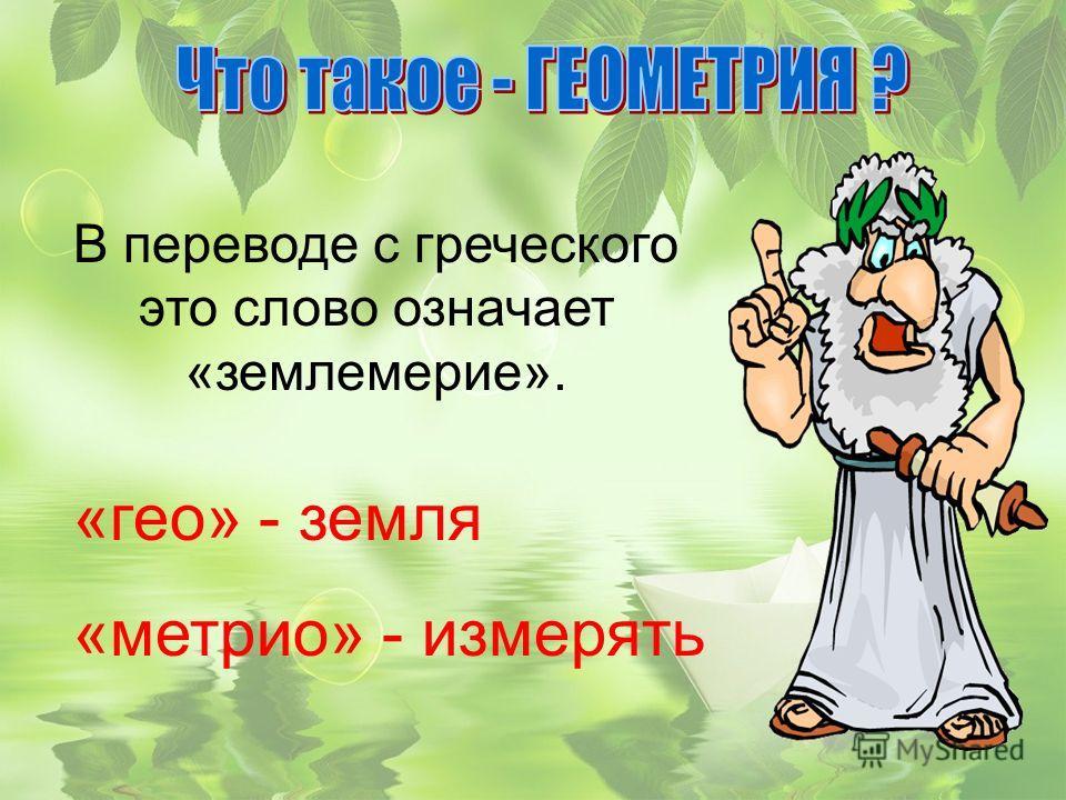 В переводе с греческого это слово означает «землемерие». «гео» - земля «метрио» - измерять