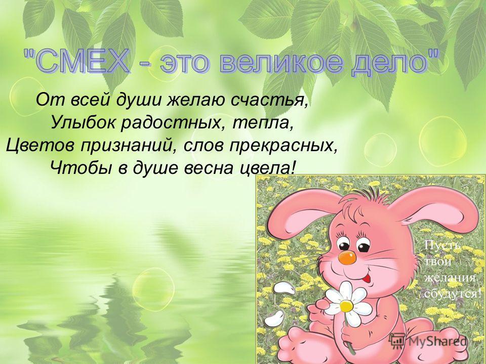 От всей души желаю счастья, Улыбок радостных, тепла, Цветов признаний, слов прекрасных, Чтобы в душе весна цвела!
