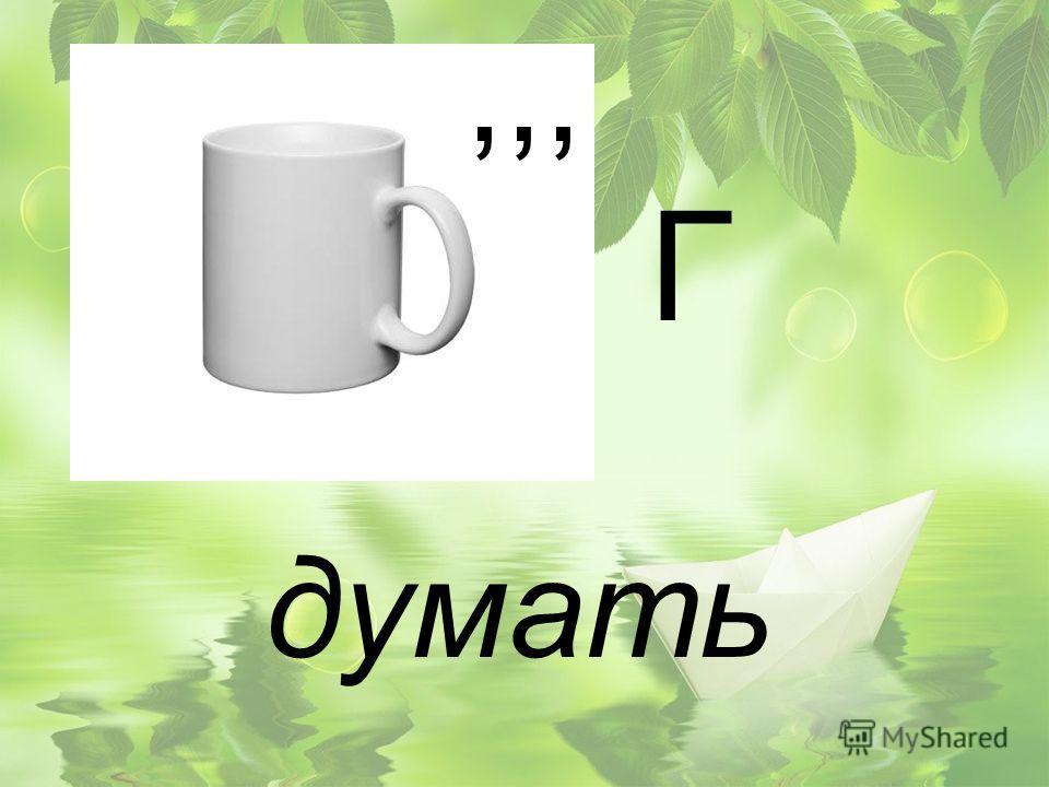 ,,, Г думать