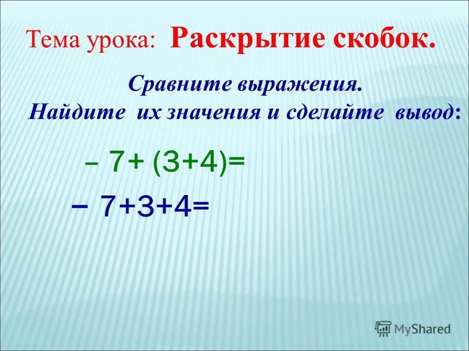 Сравните выражения. Найдите их значения и сделайте вывод: – 7+ (3+4)= – 7+3+4= Тема урока: Раскрытие скобок.