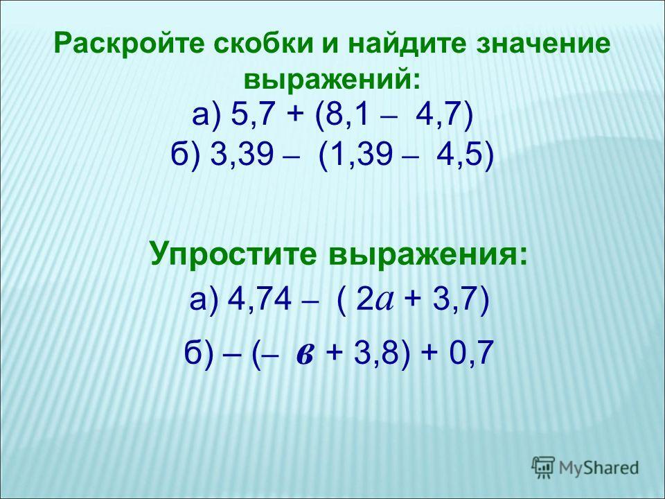 Раскройте скобки и найдите значение выражений: а) 5,7 + (8,1 – 4,7) б) 3,39 – (1,39 – 4,5) Упростите выражения: а) 4,74 – ( 2 а + 3,7) б) – ( – в + 3,8) + 0,7