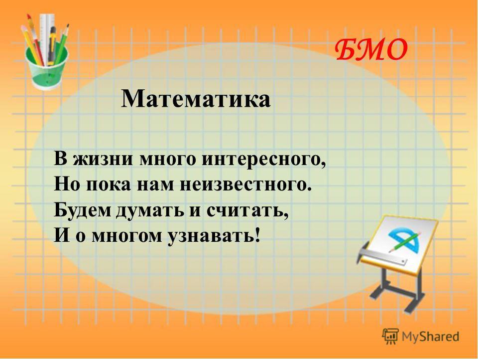 Математика В жизни много интересного, Но пока нам неизвестного. Будем думать и считать, И о многом узнавать! БМО