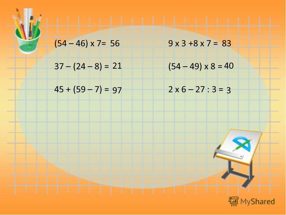 (54 – 46) х 7= 37 – (24 – 8) = 45 + (59 – 7) = 56 21 97 9 х 3 +8 х 7 = (54 – 49) х 8 = 2 х 6 – 27 : 3 = 83 40 3